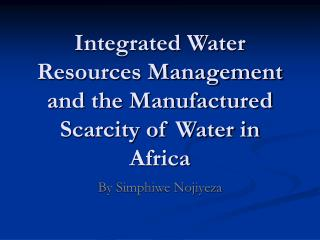 Integrated Water Resources Management and the Manufactured Scarcity of Water in Africa