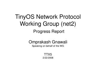 TinyOS Network Protocol Working Group (net2) Progress Report Omprakash Gnawali Speaking on behalf of the WG TTX5 2/22/20