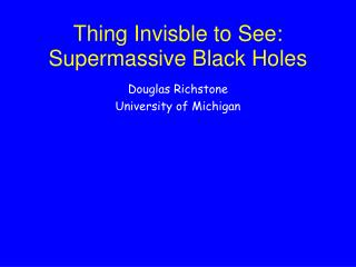 Thing Invisble to See:  Supermassive Black Holes