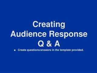 Creating   Audience Response Q & A   ■   Create questions/answers in the template provided.