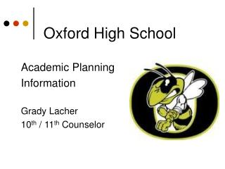Oxford High School Academic Planning Information Grady Lacher  10 th  / 11 th  Counselor