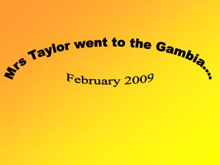 Mrs Taylor went to the Gambia....