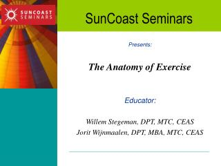 Presents: The Anatomy of Exercise  Educator: Willem Stegeman, DPT, MTC, CEAS