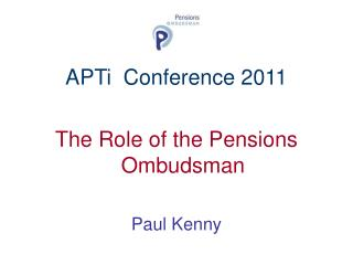 APTi  Conference 2011 The Role of the Pensions Ombudsman Paul Kenny