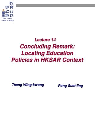 Lecture 14 Concluding Remark:  Locating Education Policies in HKSAR Context