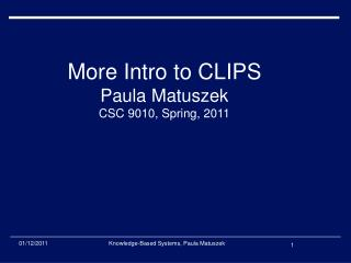 More Intro to CLIPS Paula Matuszek CSC 9010, Spring, 2011