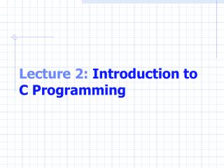 Lecture 2:  Introduction to C Programming
