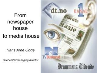 From  newspaper house  to media house Hans Arne Odde - chief editor/managing director