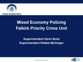Mixed Economy Policing Falkirk Priority Crime Unit Superintendent Gavin Buist Superintendent Robbie McGregor