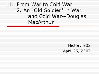 "From War to Cold War   2. An ""Old Soldier"" in War 			and Cold War--Douglas 		MacArthur"