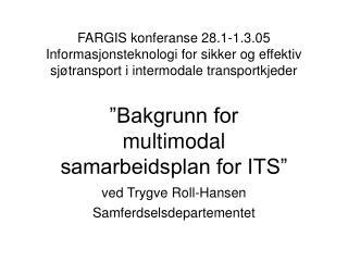 """""""Bakgrunn for multimodal samarbeidsplan for ITS"""" ved Trygve Roll-Hansen Samferdselsdepartementet"""