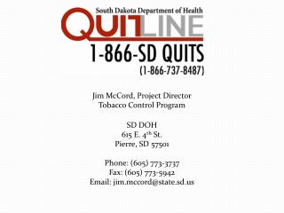 Jim McCord, Project Director Tobacco Control Program SD DOH 615 E. 4 th  St. Pierre, SD 57501 Phone: (605) 773-3737 Fax: