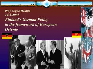 Prof. Seppo Hentilä 14.3.2005 Finland's German Policy  in the framework of European  Détente