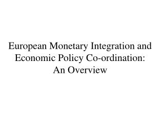 European Monetary Integration and Economic Policy Co-ordination: An Overview