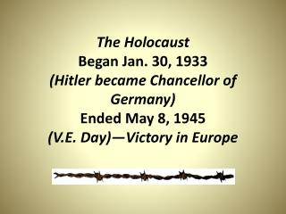 The Holocaust Began Jan. 30, 1933 (Hitler became Chancellor of Germany) Ended May 8, 1945 (V.E. Day)—Victory in Europe