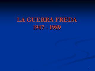 LA GUERRA FREDA 1947 - 1989