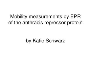 Mobility measurements by EPR of the anthracis repressor protein by Katie Schwarz