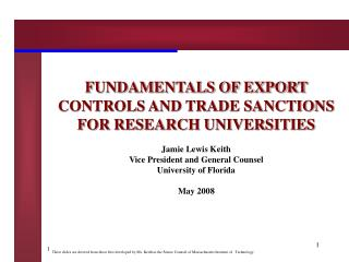 FUNDAMENTALS OF EXPORT CONTROLS AND TRADE SANCTIONS FOR RESEARCH UNIVERSITIES Jamie Lewis Keith