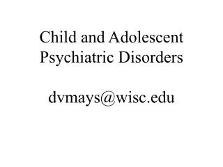 Child and Adolescent Psychiatric Disorders dvmays@wisc