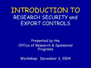 INTRODUCTION TO RESEARCH SECURITY and EXPORT CONTROLS