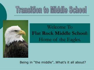 Welcome To                    Flat Rock Middle School :  Home of the Eagles.