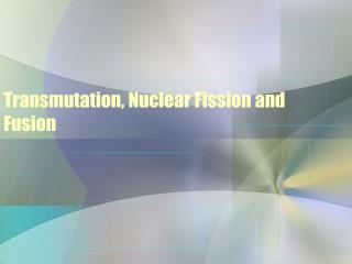Transmutation, Nuclear Fission and Fusion