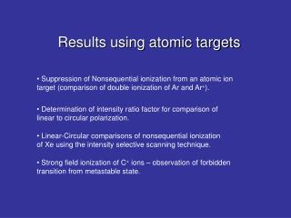 Results using atomic targets