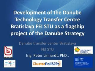 Danube transfer center Bratislava FEI STU Ing .  Peter Linhardt, PhD.,