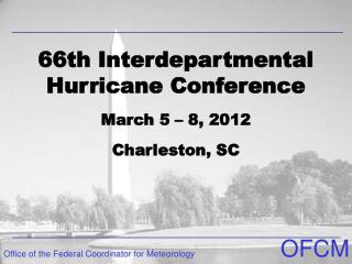 66th Interdepartmental Hurricane Conference March 5 – 8, 2012 Charleston, SC