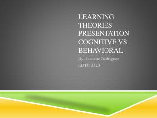 Learning Theories Presentation Cognitive vs. Behavioral