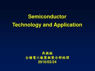 Semiconductor  Technology and Application 吳振銘 台積電六廠製程整合部經理 2010/03/24