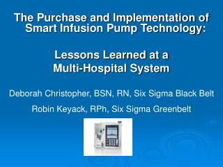 The Purchase and Implementation of Smart Infusion Pump Technology:   Lessons Learned at a  Multi-Hospital System
