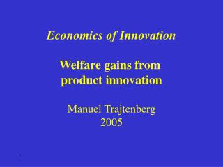 Economics of Innovation Welfare gains from  product innovation Manuel Trajtenberg 2005