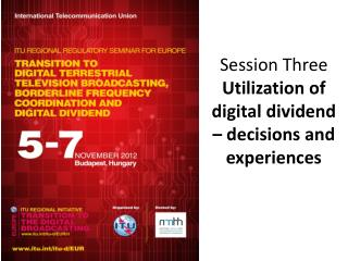 Session Three Utilization of  digital dividend –  decisions and experiences