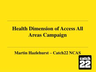 Health Dimension of Access All Areas Campaign Martin Hazlehurst – Catch22 NCAS