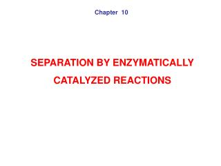 SEPARATION BY ENZYMATICALLY  CATALYZED REACTIONS