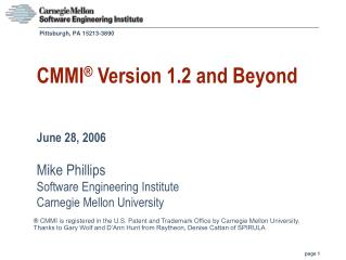 CMMI ®  Version 1.2 and Beyond June 28, 2006 Mike Phillips Software Engineering Institute Carnegie Mellon University