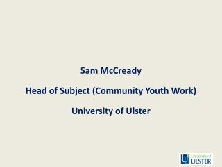 Sam McCready Head of Subject (Community Youth Work) University of Ulster