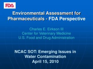 Environmental Assessment for Pharmaceuticals - FDA Perspective  Charles E. Eirkson III Center for Veterinary Medicine U.