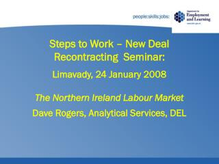 Steps to Work – New Deal  Recontracting  Seminar: Limavady, 24 January 2008 The Northern Ireland Labour Market Dave Ro