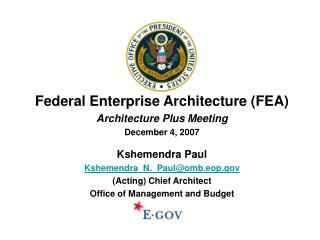 Federal Enterprise Architecture (FEA) Architecture Plus Meeting December 4, 2007 Kshemendra Paul