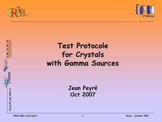 Test Protocole  for Crystals with Gamma Sources  Jean Peyré Oct 2007
