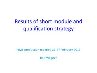 Results of short module and qualification strategy