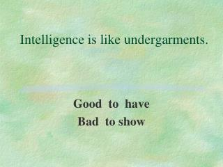 Intelligence is like undergarments.
