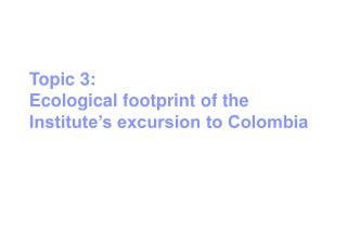 Topic 3:  Ecological footprint of the Institute's excursion to Colombia