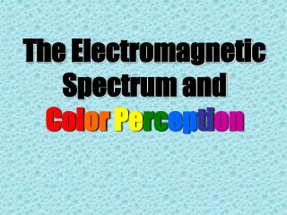 The Electromagnetic Spectrum and Col or Pe rc ep ti on