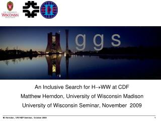 An Inclusive Search for H WW  at CDF Matthew Herndon, University of Wisconsin Madison