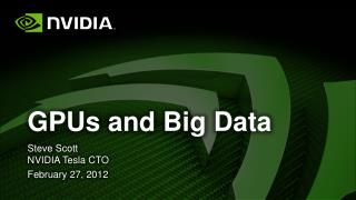 GPUs and Big Data Steve  Scott NVIDIA Tesla CTO February 27, 2012