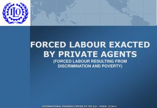 FORCED LABOUR EXACTED BY PRIVATE AGENTS (FORCED LABOUR RESULTING FROM DISCRIMINATION AND POVERTY)