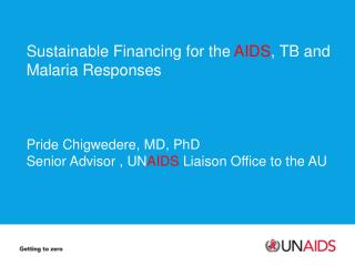 Sustainable Financing for the AIDS , TB and Malaria Responses Pride Chigwedere , MD, PhD